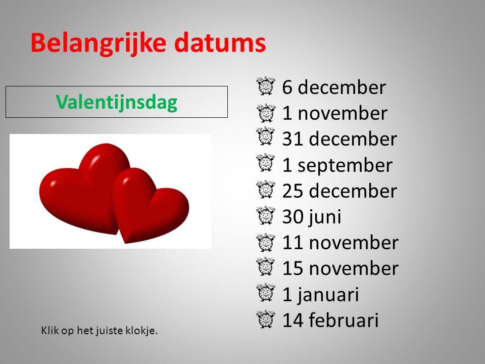 Belangrijke datums 6 december 1 november 31 december 1 september 25 december 30 juni 11 november 15 november 1 januari 14 februari Klik op het juiste