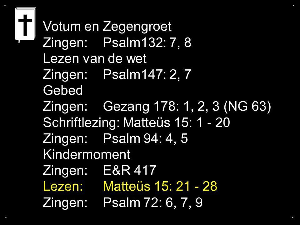 .... Votum en Zegengroet Zingen:Psalm132: 7, 8 Lezen van de wet Zingen:Psalm147: 2, 7 Gebed Zingen:Gezang 178: 1, 2, 3 (NG 63) Schriftlezing: Matteüs
