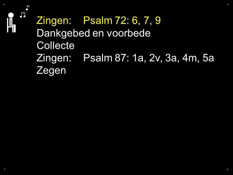 .... Zingen:Psalm 72: 6, 7, 9 Dankgebed en voorbede Collecte Zingen:Psalm 87: 1a, 2v, 3a, 4m, 5a Zegen