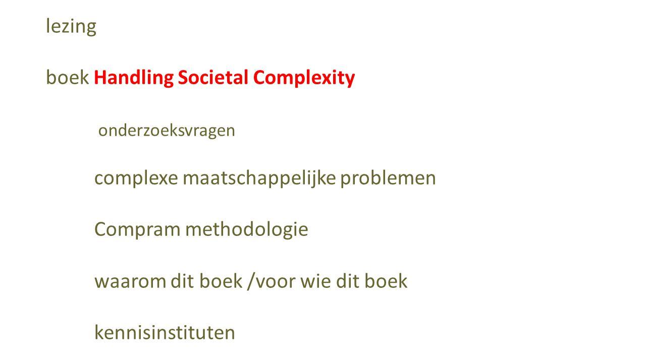 lezing boek Handling Societal Complexity onderzoeksvragen complexe maatschappelijke problemen Compram methodologie waarom dit boek /voor wie dit boek kennisinstituten