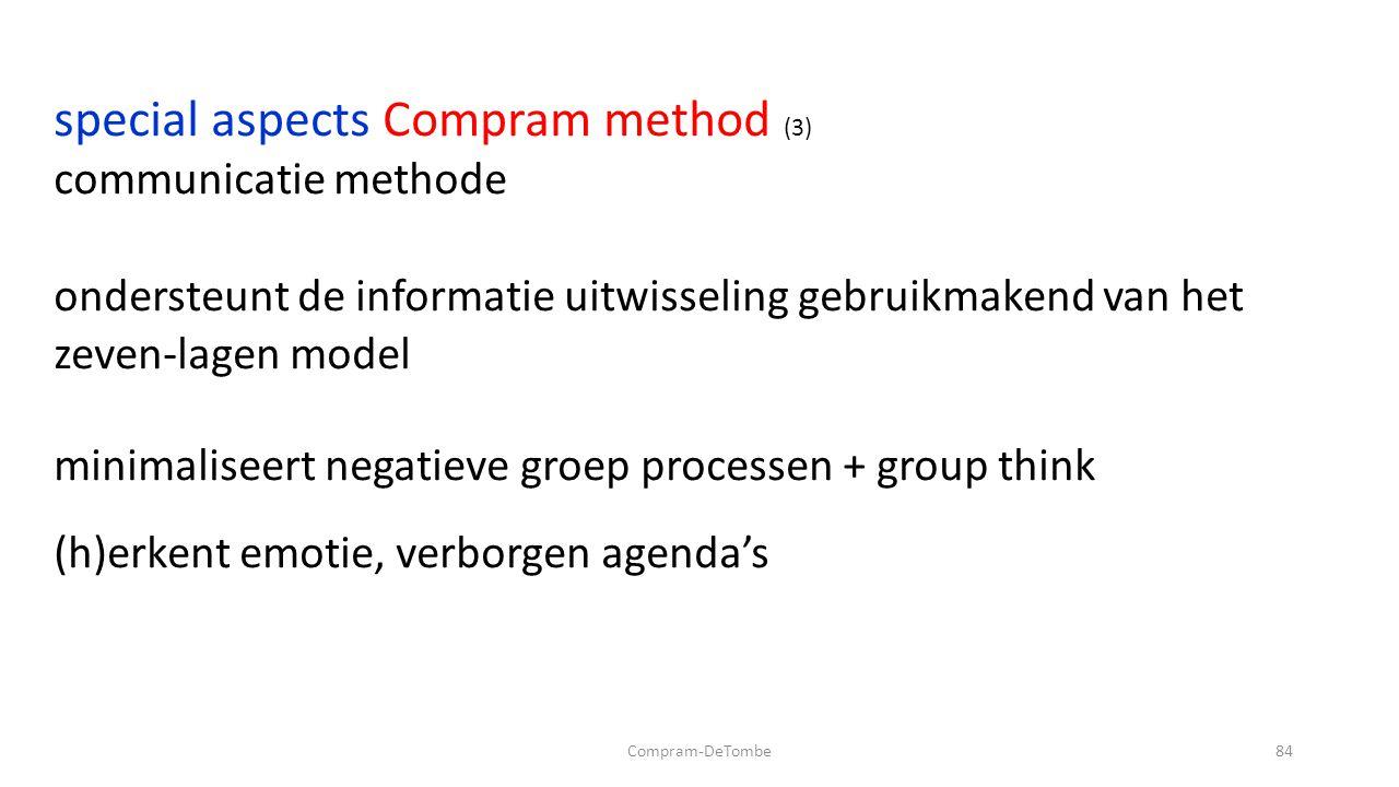 Compram-DeTombe84 special aspects Compram method (3) communicatie methode ondersteunt de informatie uitwisseling gebruikmakend van het zeven-lagen model minimaliseert negatieve groep processen + group think (h)erkent emotie, verborgen agenda's