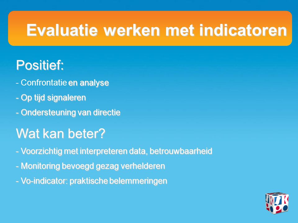 Evaluatie werken met indicatoren Positief: - en analyse - Confrontatie en analyse - Op tijd signaleren - Ondersteuning van directie Wat kan beter.