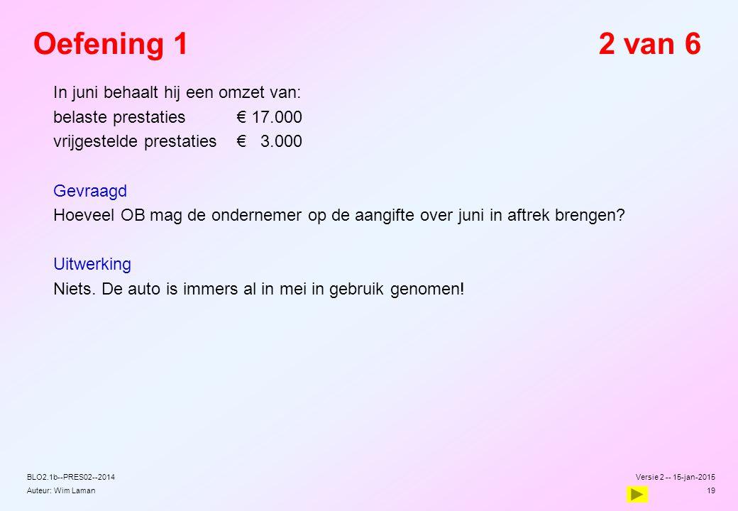Auteur: Wim Laman Versie 2 -- 15-jan-2015 19 BLO2.1b--PRES02--2014 Oefening 12 van 6  In juni behaalt hij een omzet van:  belaste prestaties€ 17.000