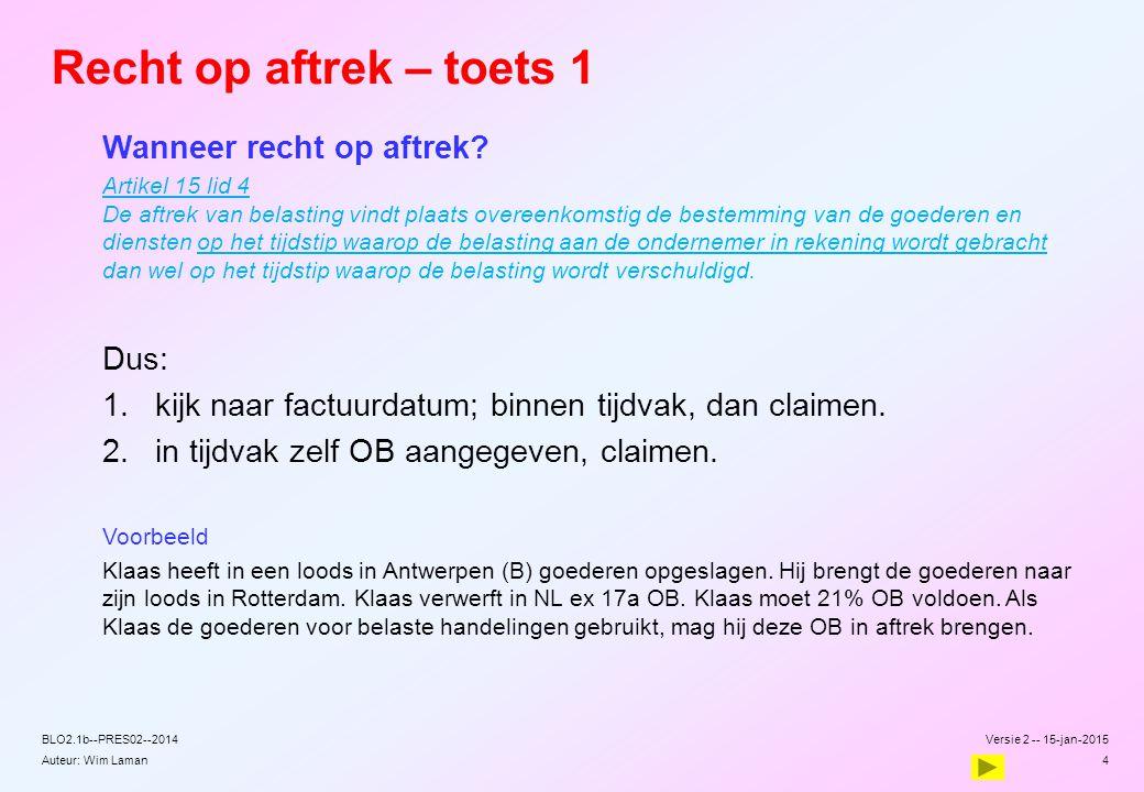 Auteur: Wim Laman Recht op aftrek – toets 1 Wanneer recht op aftrek? Artikel 15 lid 4 De aftrek van belasting vindt plaats overeenkomstig de bestemmin