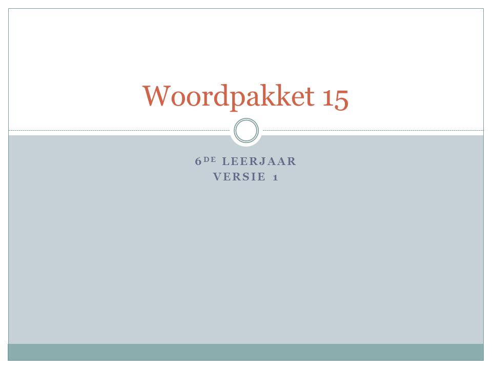 6 DE LEERJAAR VERSIE 1 Woordpakket 15