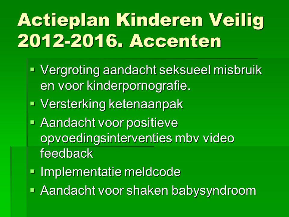Actieplan Kinderen Veilig 2012-2016. Accenten  Vergroting aandacht seksueel misbruik en voor kinderpornografie.  Versterking ketenaanpak  Aandacht