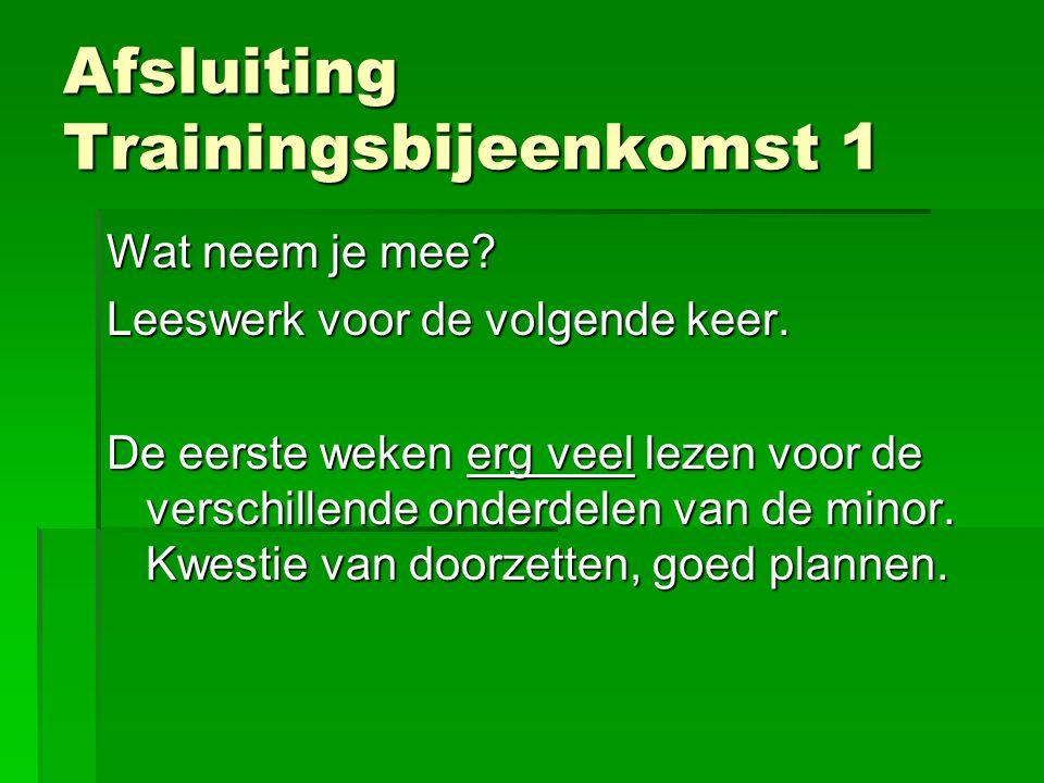 Afsluiting Trainingsbijeenkomst 1 Wat neem je mee? Leeswerk voor de volgende keer. De eerste weken erg veel lezen voor de verschillende onderdelen van