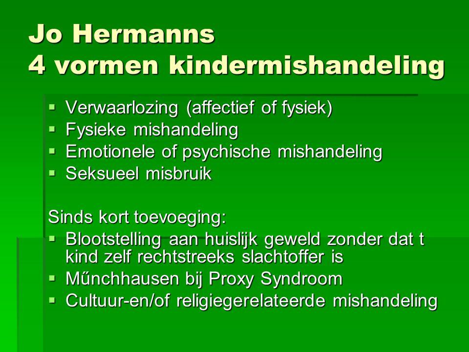 Jo Hermanns 4 vormen kindermishandeling  Verwaarlozing (affectief of fysiek)  Fysieke mishandeling  Emotionele of psychische mishandeling  Seksuee