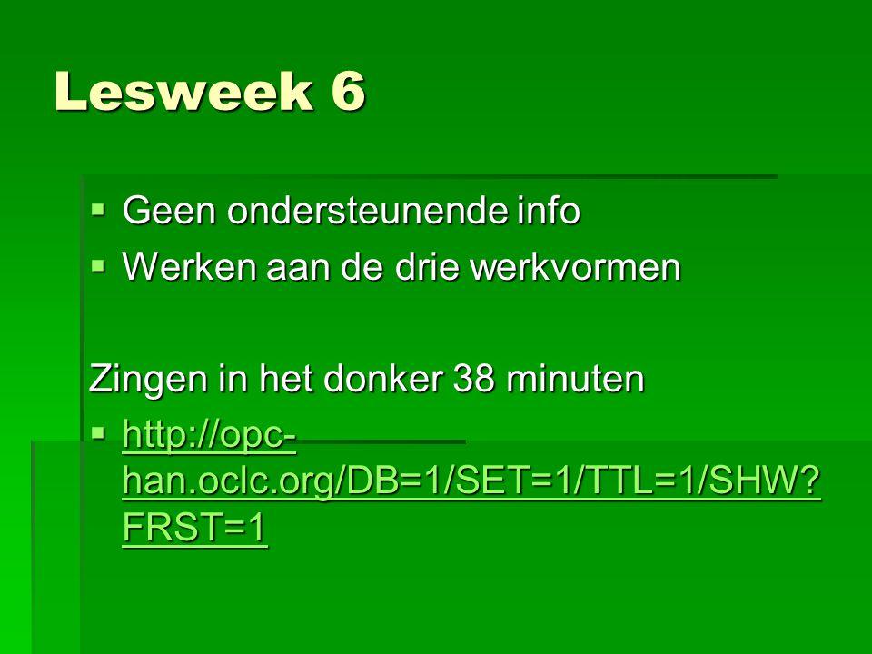 Lesweek 6  Geen ondersteunende info  Werken aan de drie werkvormen Zingen in het donker 38 minuten  http://opc- han.oclc.org/DB=1/SET=1/TTL=1/SHW?