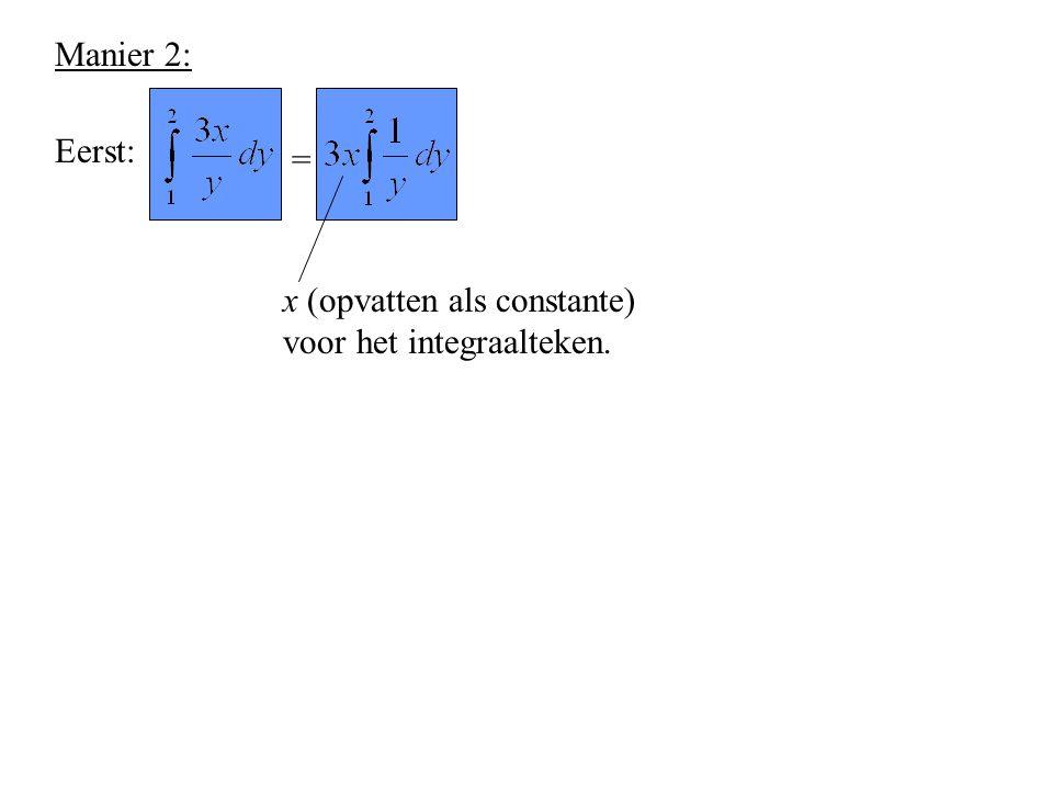 Manier 2: Eerst: = x (opvatten als constante) voor het integraalteken.