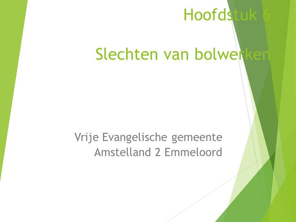 Hoofdstuk 6 Slechten van bolwerken Vrije Evangelische gemeente Amstelland 2 Emmeloord