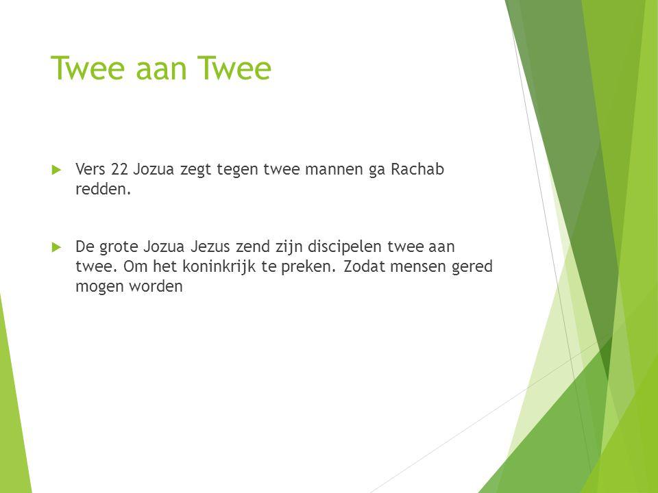 Twee aan Twee  Vers 22 Jozua zegt tegen twee mannen ga Rachab redden.  De grote Jozua Jezus zend zijn discipelen twee aan twee. Om het koninkrijk te