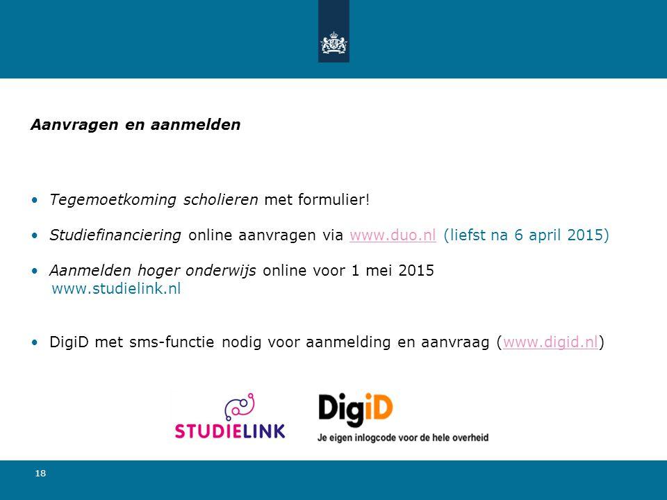 18 Aanvragen en aanmelden Tegemoetkoming scholieren met formulier! Studiefinanciering online aanvragen via www.duo.nl (liefst na 6 april 2015)www.duo.