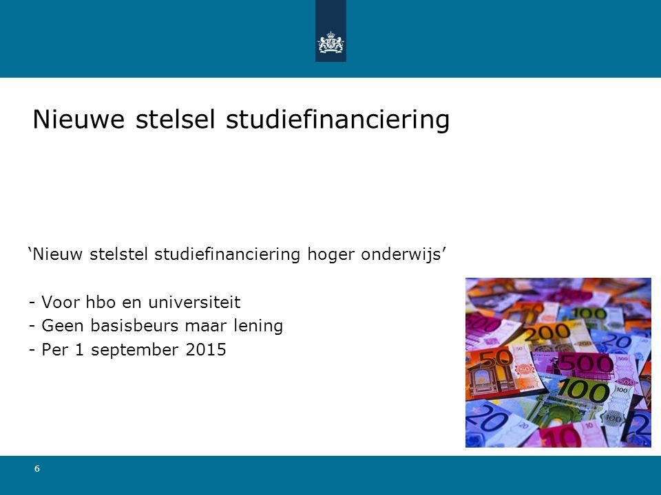 6 'Nieuw stelstel studiefinanciering hoger onderwijs' - Voor hbo en universiteit - Geen basisbeurs maar lening - Per 1 september 2015 Nieuwe stelsel s
