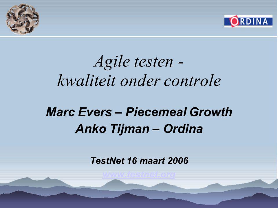 Agile testen - kwaliteit onder controle Marc Evers – Piecemeal Growth Anko Tijman – Ordina TestNet 16 maart 2006 www.testnet.org