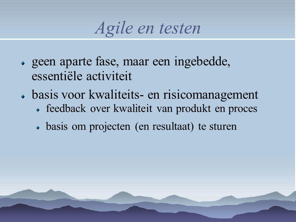 Agile en testen geen aparte fase, maar een ingebedde, essentiële activiteit basis voor kwaliteits- en risicomanagement feedback over kwaliteit van pro