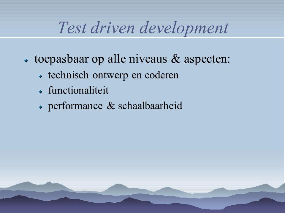 Test driven development toepasbaar op alle niveaus & aspecten: technisch ontwerp en coderen functionaliteit performance & schaalbaarheid