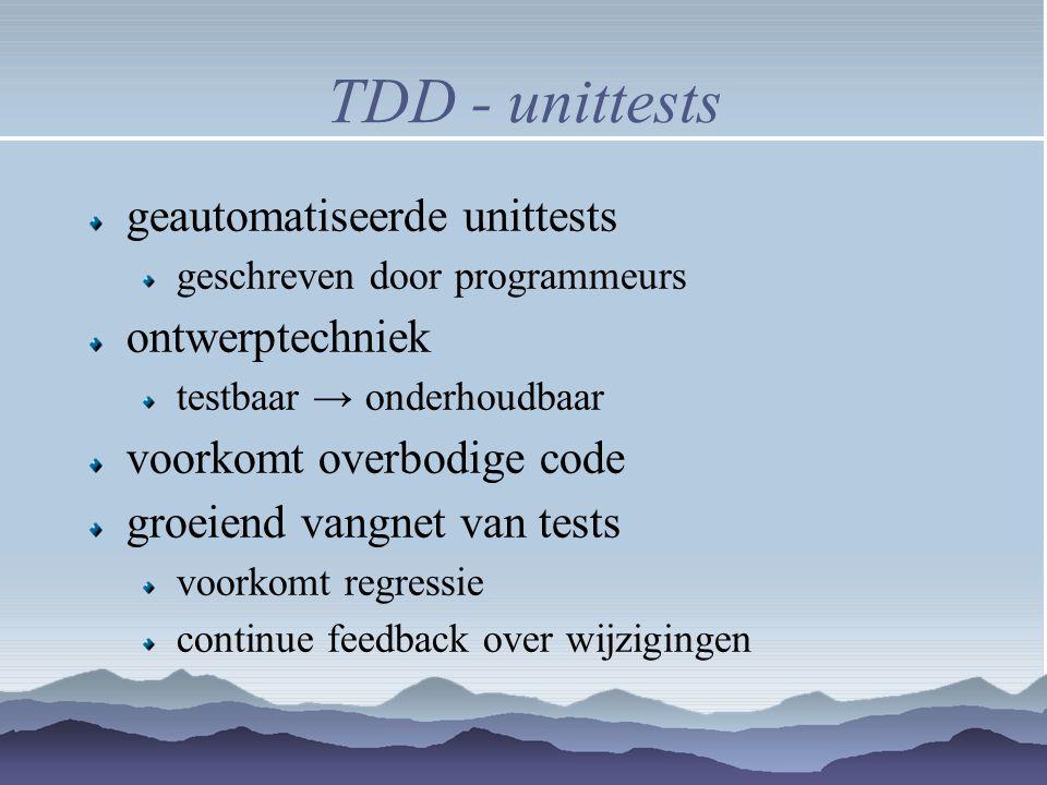 TDD - unittests geautomatiseerde unittests geschreven door programmeurs ontwerptechniek testbaar → onderhoudbaar voorkomt overbodige code groeiend van