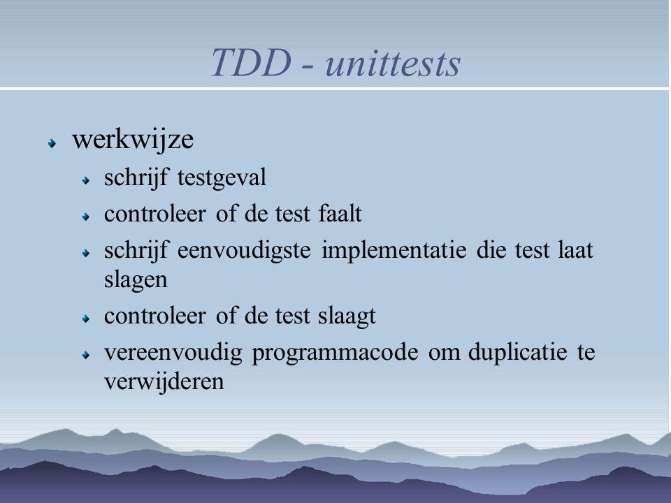 TDD - unittests werkwijze schrijf testgeval controleer of de test faalt schrijf eenvoudigste implementatie die test laat slagen controleer of de test
