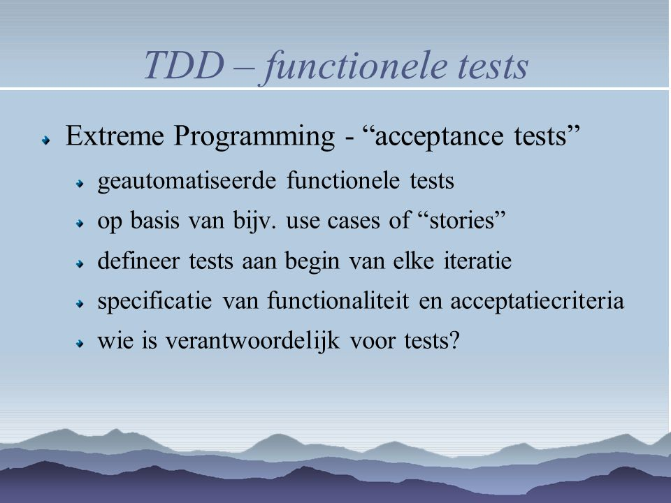 TDD – functionele tests Extreme Programming - acceptance tests geautomatiseerde functionele tests op basis van bijv.