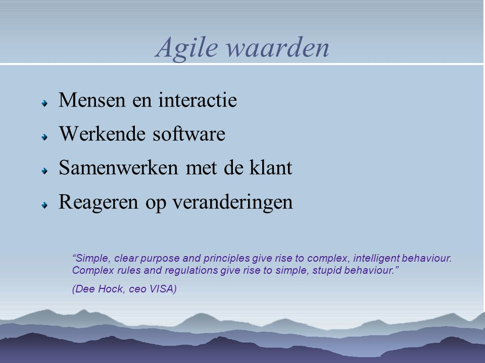 Agile waarden Mensen en interactie Werkende software Samenwerken met de klant Reageren op veranderingen Simple, clear purpose and principles give rise to complex, intelligent behaviour.