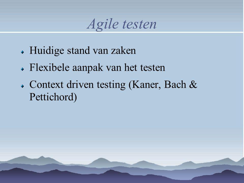 Agile testen Huidige stand van zaken Flexibele aanpak van het testen Context driven testing (Kaner, Bach & Pettichord)