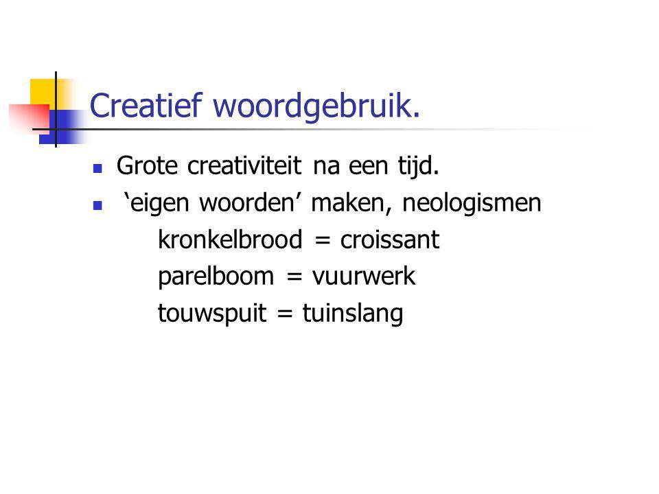 Creatief woordgebruik. Grote creativiteit na een tijd. 'eigen woorden' maken, neologismen kronkelbrood = croissant parelboom = vuurwerk touwspuit = tu