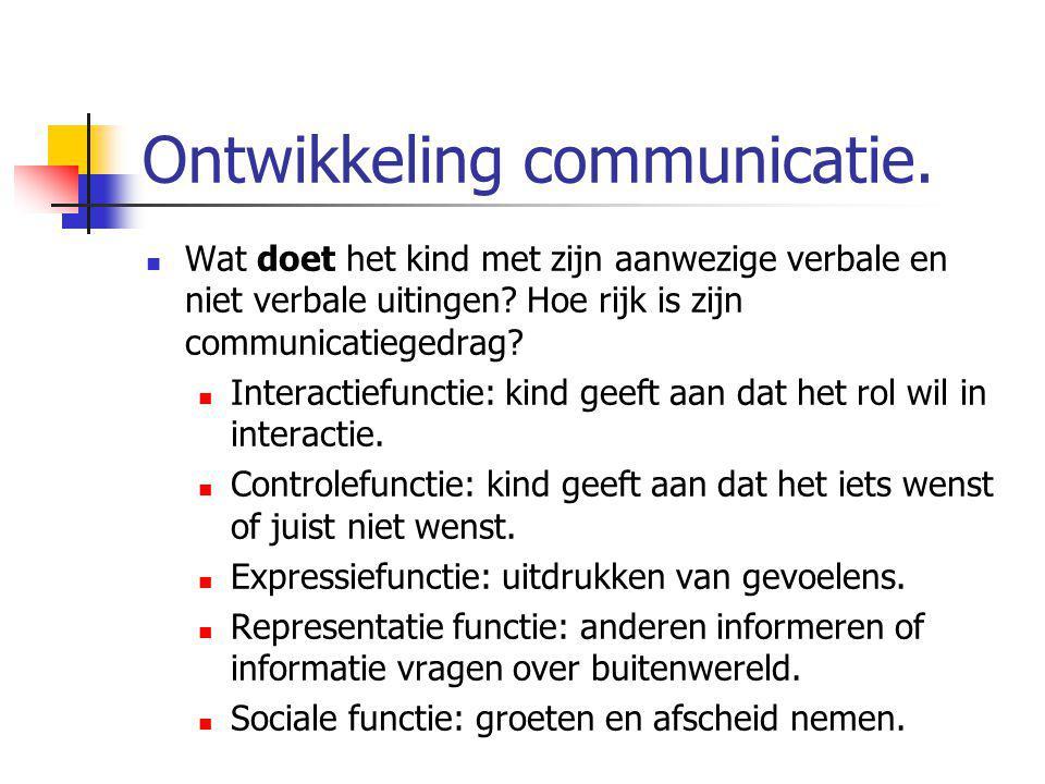 Ontwikkeling communicatie. Wat doet het kind met zijn aanwezige verbale en niet verbale uitingen? Hoe rijk is zijn communicatiegedrag? Interactiefunct