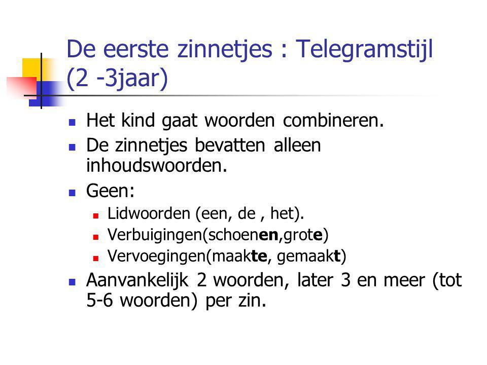 De eerste zinnetjes : Telegramstijl (2 -3jaar) Het kind gaat woorden combineren. De zinnetjes bevatten alleen inhoudswoorden. Geen: Lidwoorden (een, d