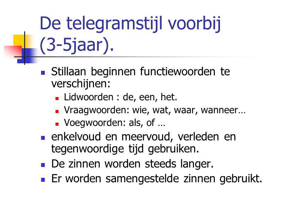 De telegramstijl voorbij (3-5jaar). Stillaan beginnen functiewoorden te verschijnen: Lidwoorden : de, een, het. Vraagwoorden: wie, wat, waar, wanneer…