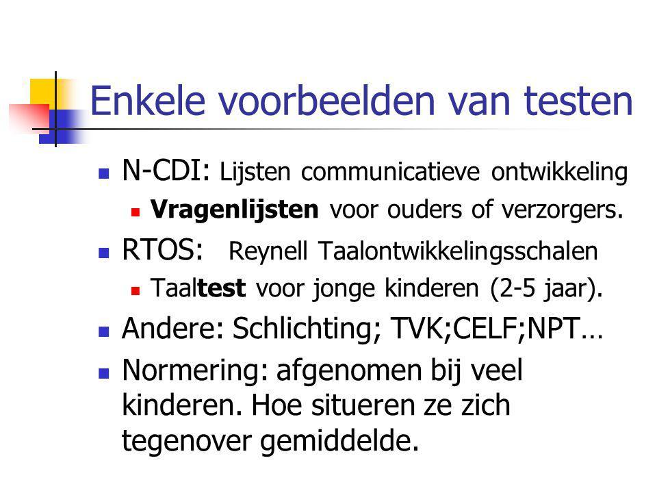 Enkele voorbeelden van testen N-CDI: Lijsten communicatieve ontwikkeling Vragenlijsten voor ouders of verzorgers. RTOS: Reynell Taalontwikkelingsschal