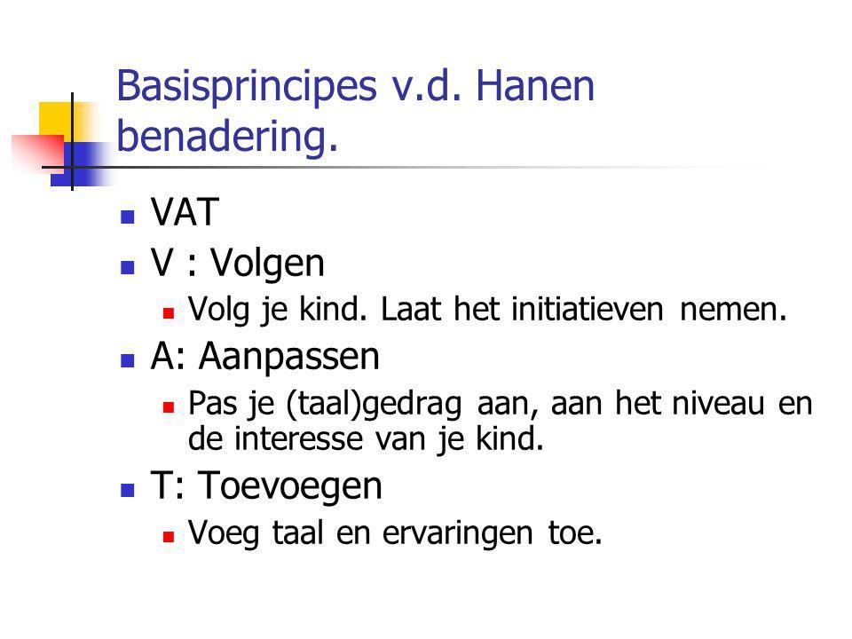 Basisprincipes v.d. Hanen benadering. VAT V : Volgen Volg je kind. Laat het initiatieven nemen. A: Aanpassen Pas je (taal)gedrag aan, aan het niveau e
