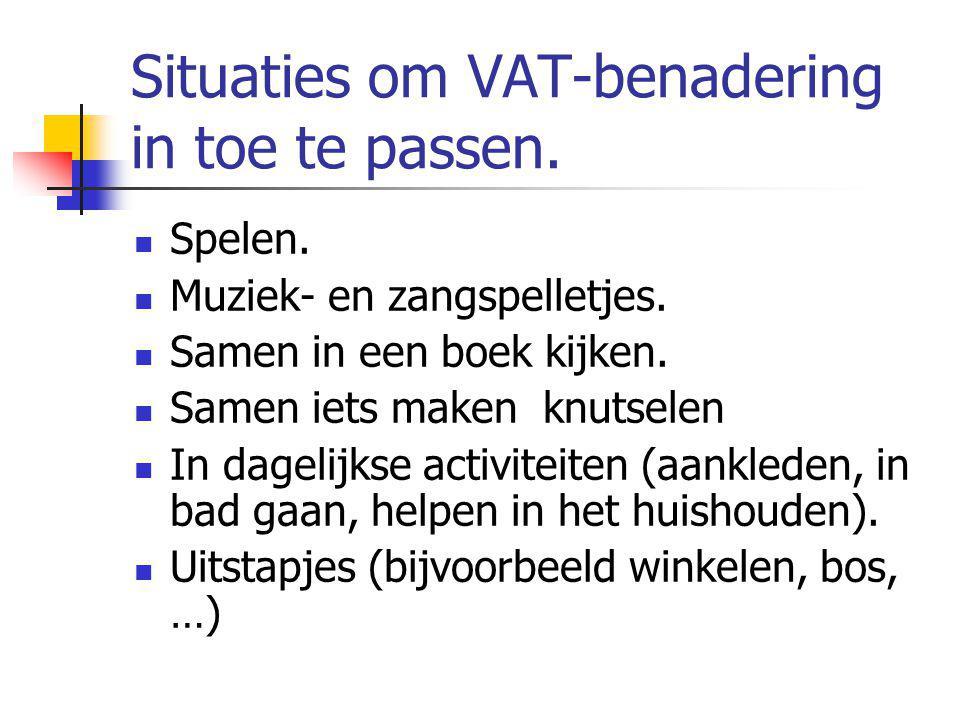 Situaties om VAT-benadering in toe te passen. Spelen. Muziek- en zangspelletjes. Samen in een boek kijken. Samen iets maken knutselen In dagelijkse ac