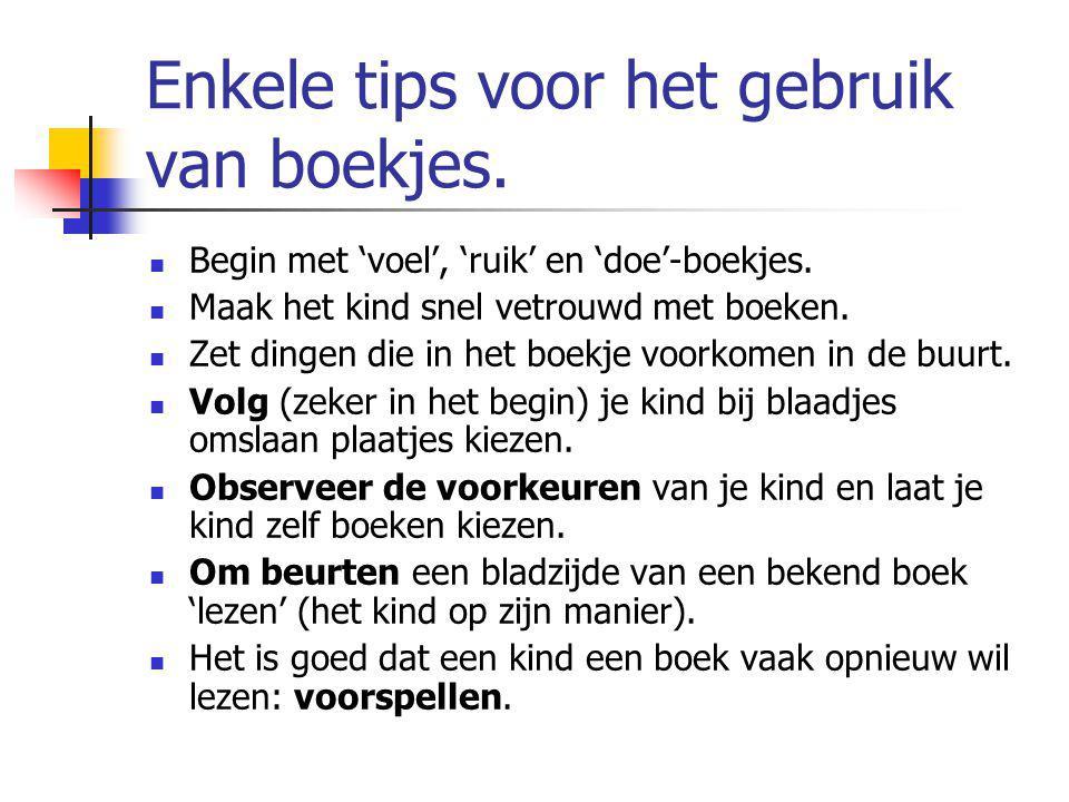 Enkele tips voor het gebruik van boekjes. Begin met 'voel', 'ruik' en 'doe'-boekjes. Maak het kind snel vetrouwd met boeken. Zet dingen die in het boe
