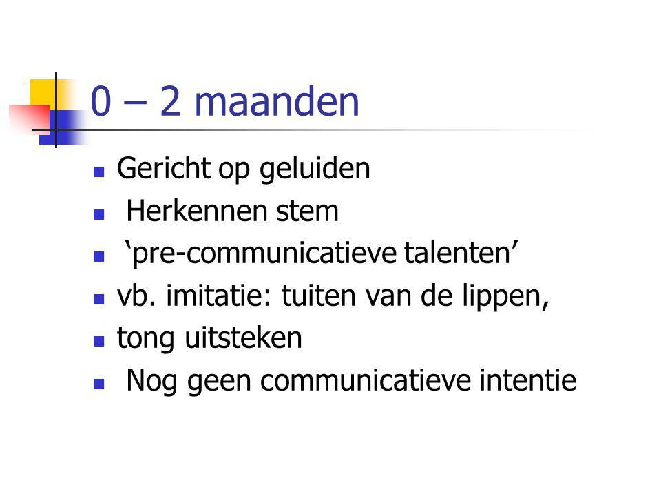 0 – 2 maanden Gericht op geluiden Herkennen stem 'pre-communicatieve talenten' vb. imitatie: tuiten van de lippen, tong uitsteken Nog geen communicati