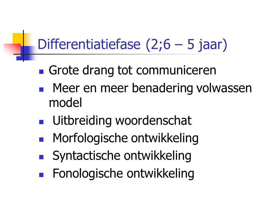 Differentiatiefase (2;6 – 5 jaar) Grote drang tot communiceren Meer en meer benadering volwassen model Uitbreiding woordenschat Morfologische ontwikke
