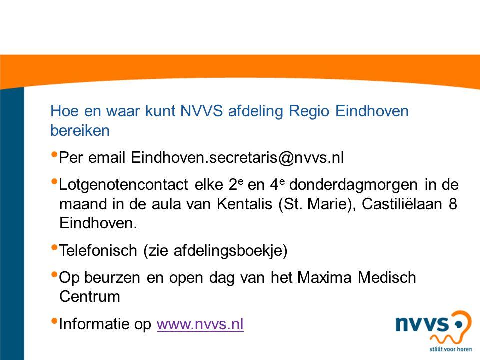 Hoe en waar kunt NVVS afdeling Regio Eindhoven bereiken Per email Eindhoven.secretaris@nvvs.nl Lotgenotencontact elke 2 e en 4 e donderdagmorgen in de maand in de aula van Kentalis (St.