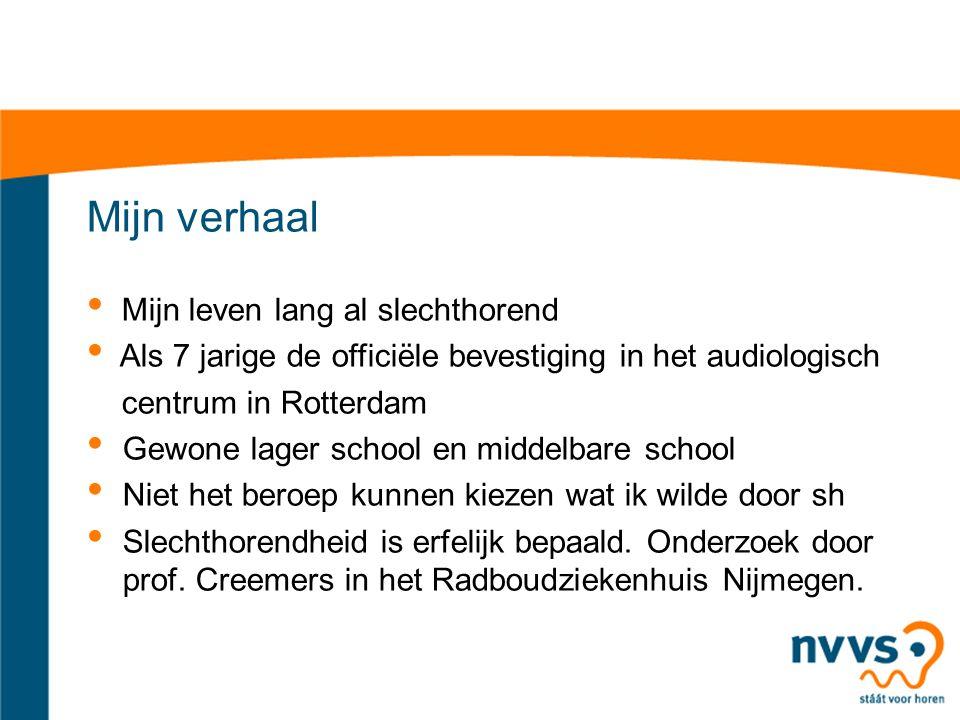 Mijn verhaal Mijn leven lang al slechthorend Als 7 jarige de officiële bevestiging in het audiologisch centrum in Rotterdam Gewone lager school en middelbare school Niet het beroep kunnen kiezen wat ik wilde door sh Slechthorendheid is erfelijk bepaald.