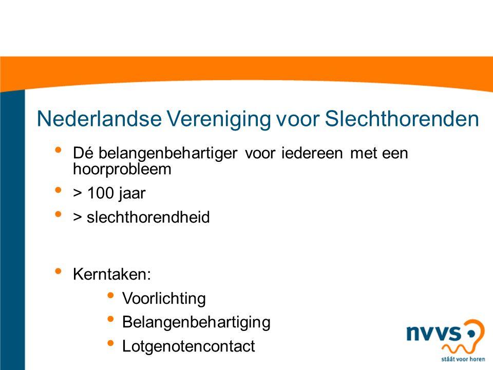 Nederlandse Vereniging voor Slechthorenden Dé belangenbehartiger voor iedereen met een hoorprobleem > 100 jaar > slechthorendheid Kerntaken: Voorlichting Belangenbehartiging Lotgenotencontact
