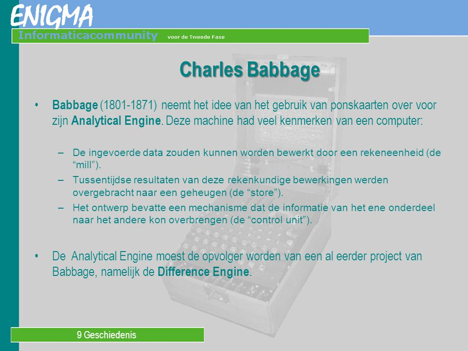 9 Geschiedenis Charles Babbage Babbage (1801-1871) neemt het idee van het gebruik van ponskaarten over voor zijn Analytical Engine. Deze machine had v