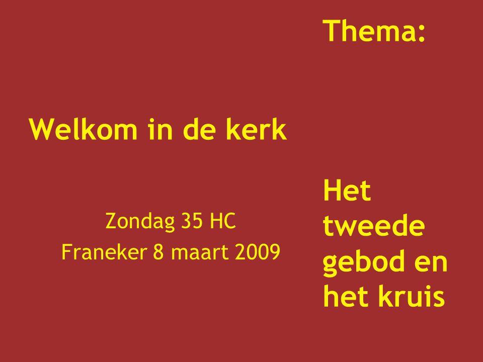 Welkom in de kerk Zondag 35 HC Franeker 8 maart 2009 Thema: Het tweede gebod en het kruis