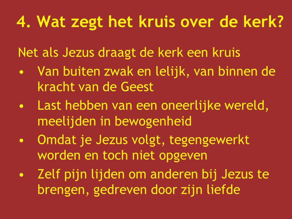 4. Wat zegt het kruis over de kerk? Net als Jezus draagt de kerk een kruis Van buiten zwak en lelijk, van binnen de kracht van de Geest Last hebben va