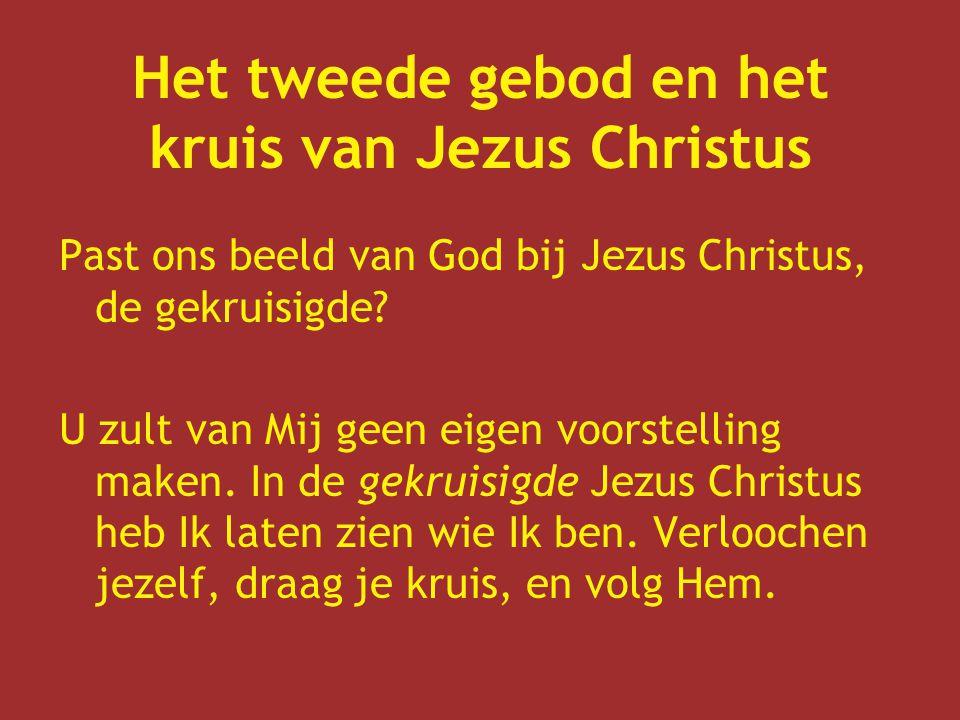 Het tweede gebod en het kruis van Jezus Christus Past ons beeld van God bij Jezus Christus, de gekruisigde? U zult van Mij geen eigen voorstelling mak