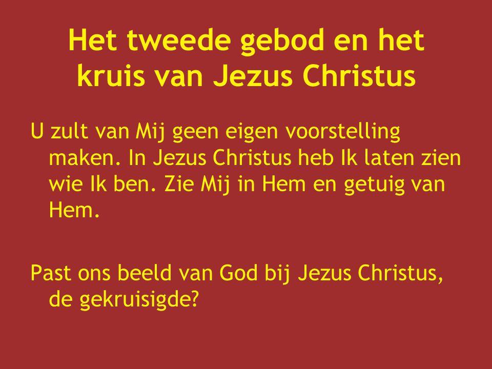 Het tweede gebod en het kruis van Jezus Christus U zult van Mij geen eigen voorstelling maken. In Jezus Christus heb Ik laten zien wie Ik ben. Zie Mij