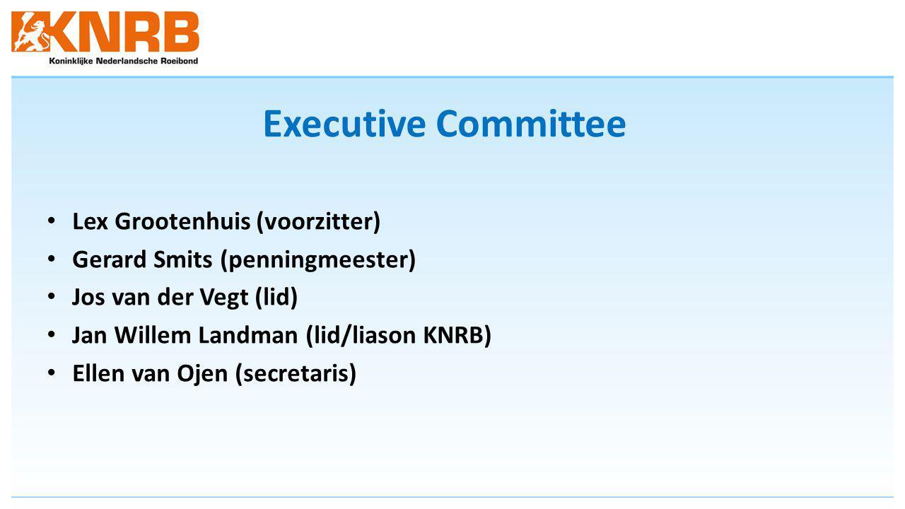 Executive Committee Lex Grootenhuis (voorzitter) Gerard Smits (penningmeester) Jos van der Vegt (lid) Jan Willem Landman (lid/liason KNRB) Ellen van Ojen (secretaris)