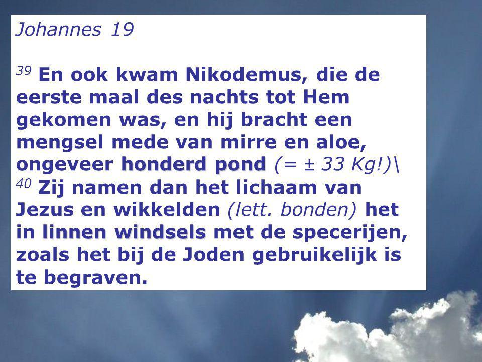 Johannes 19 honderd pond 39 En ook kwam Nikodemus, die de eerste maal des nachts tot Hem gekomen was, en hij bracht een mengsel mede van mirre en aloe, ongeveer honderd pond (= ± 33 Kg!)\ linnen windsels 40 Zij namen dan het lichaam van Jezus en wikkelden (lett.