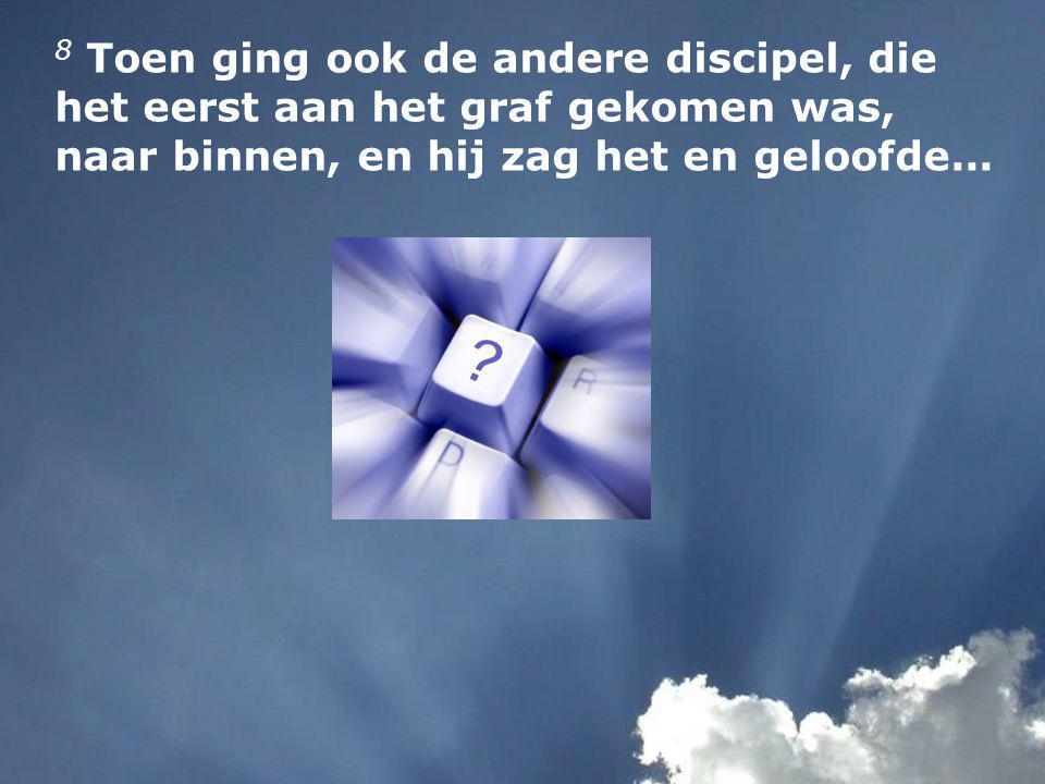 8 Toen ging ook de andere discipel, die het eerst aan het graf gekomen was, naar binnen, en hij zag het en geloofde...