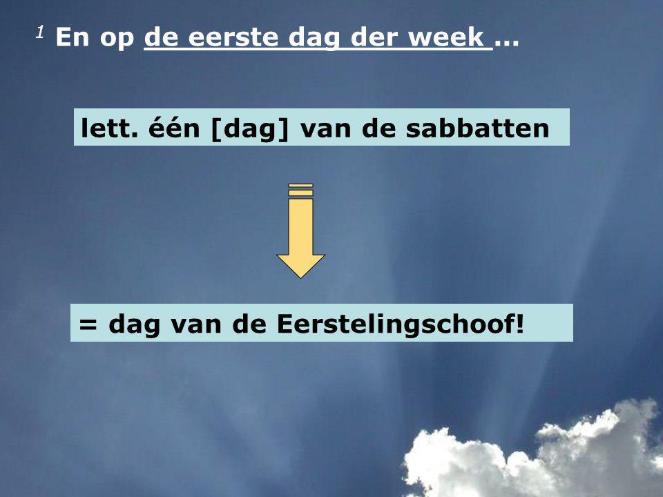 1 En op de eerste dag der week... lett. één [dag] van de sabbatten = dag van de Eerstelingschoof!