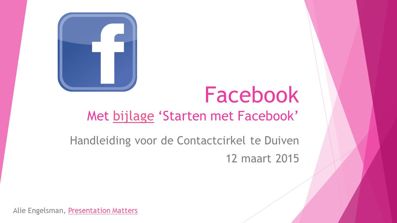 Facebook Met bijlage 'Starten met Facebook'bijlage Handleiding voor de Contactcirkel te Duiven 12 maart 2015 Alie Engelsman, Presentation MattersPrese