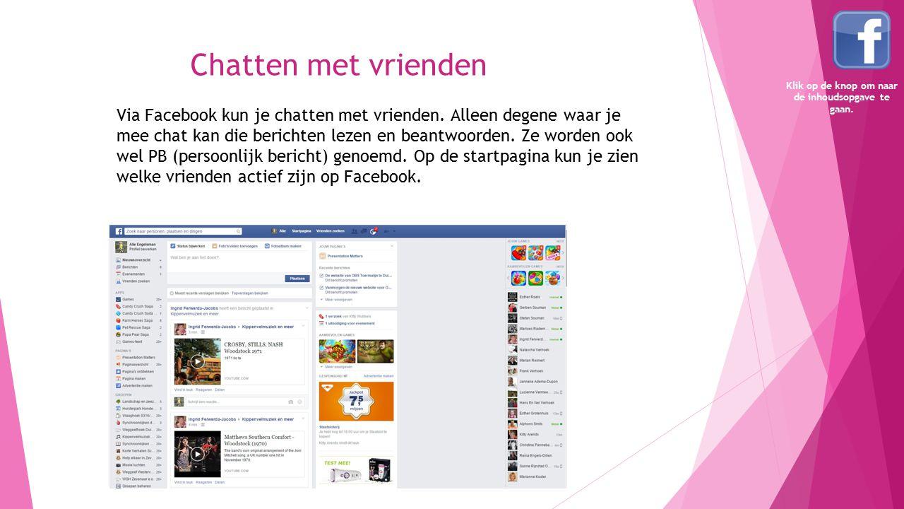 Chatten met vrienden Via Facebook kun je chatten met vrienden. Alleen degene waar je mee chat kan die berichten lezen en beantwoorden. Ze worden ook w